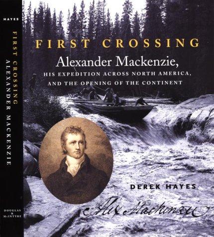 First Crossing: Alexander Mackenzie, His Expedition Across: Hayes, Derek