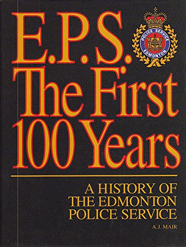 E.P.S. The First 100 Years; A History Of The Edmonton Police Service