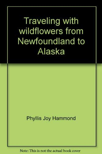 TRAVELING WITH WILDFLOWERS. From Newfoundland To Alaska.: Hammond, Phyllis Joy.