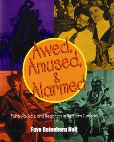Awed, Amused And Alarmed: Fairs, Rodeos And Exhibitions In Western Canada: Reineberg Holt, Faye