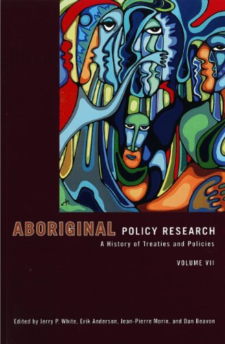 Aboriginal Policy Research, Volume VII: A History of Treaties and Policies: 7 - Jerry P White; Erik Anderson; Jean-Pierre Morin; Dan Beavon