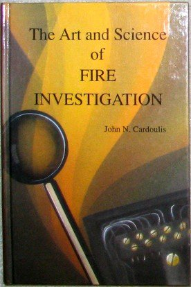 The Art And Science Of Fire Investigation: Cardoulis, John N.