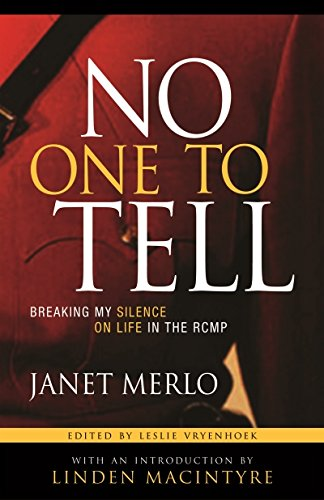 No One To Tell: Breaking My Silence on Life in the RCMP: Janet Merlo