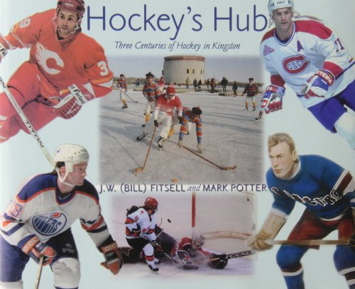 Hockey's Hub: Three Centuries of Hockey in Kingston: Fitsell, J. W. (Bill); Potter, Mark