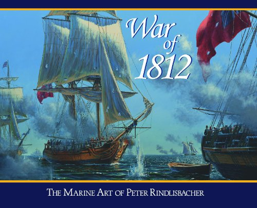 War of 1812: The Marine Art of Peter Rindlisbacher: Rindlisbacher, Peter