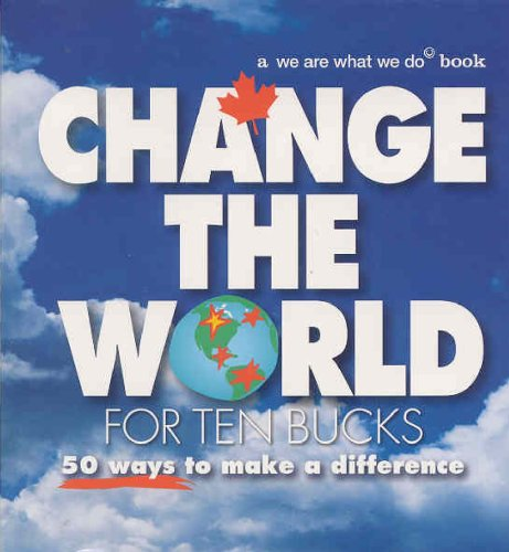 Change the World for Ten Bucks: 50 Ways to Make a Difference: We Are What We Do Creative Team
