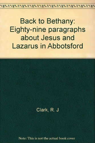 Back to Bethany: Eighty-nine paragraphs about Jesus and Lazarus in Abbotsford: R. J Clark