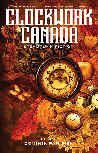Clockwork Canada: Steampunk Fiction (The Exile Book of): Contributors, Various
