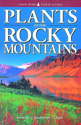 Plants of the Rocky Mountains (Lone Pine Field Guide): Kershaw, Linda J.; Pojar, Jim; Alaback, Paul