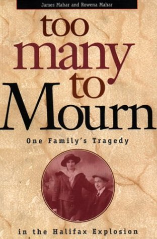 Too Many to Mourn : One Family's Tradegy in the Halifax Explosion: Mahar, James; Mahar, Rowena