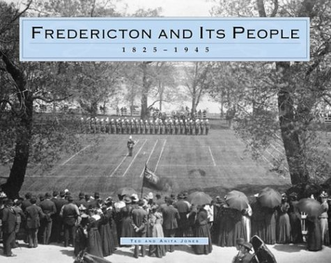 FREDERICTON AND ITS PEOPLE; 1825 - 1945: Jones, Ted &