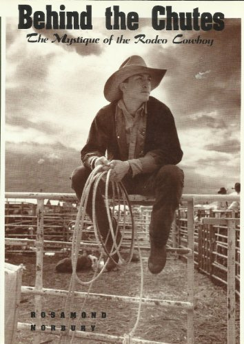 Behind the Chutes : The Mystique of the Rodeo Cowboy: Norbury, Rosamond
