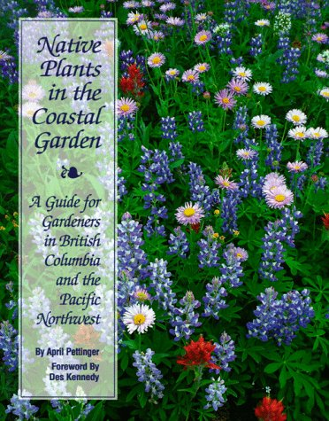 Native Plants in the Coastal Garden: A Guide for Gardeners in British Columbia and the Pacific No...