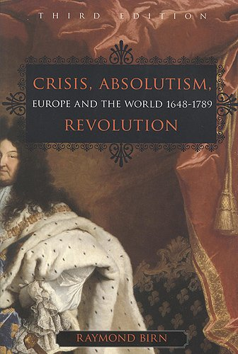 Crisis, Absolutism, Revolution: Europe and the World, 1648-1789 (Paperback): Raymond Birn