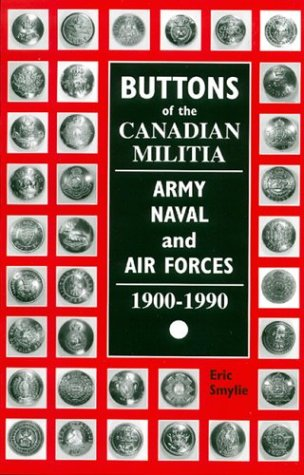 Buttons of the Canadian Militia: Army, Naval, and Air Force, 1900-1990: Smylie, Eric