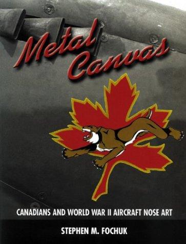 METAL CANVAS : CANADIANS AND WORLD WAR II AIRCRAFT NOSE ART: Fochuk, Stephen M.