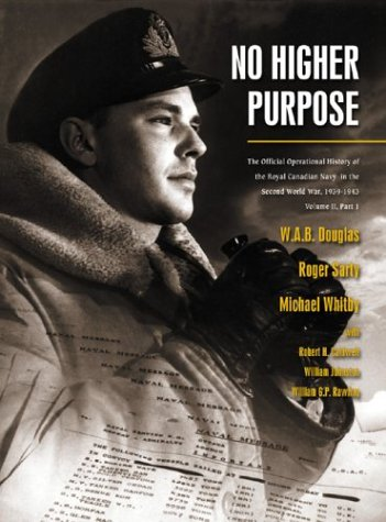 No Higher Purpose: The Official Operational History of the Royal Canadian Navy in the Second World ...