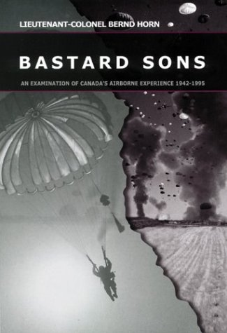 Bastard Sons: An Examination of Canada's Airborne Experience, 1942-1995: Horn, Bernd