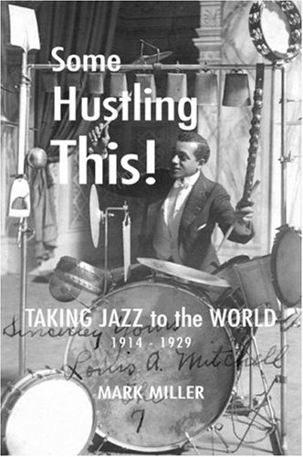 Some Hustling This ! - Taking Jazz to the World 1914 - 1929: Miller , Mark