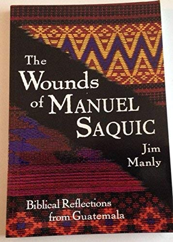 The Wounds of Manuel Saquic : Biblical Reflections from Guatemala: Manley, Jim