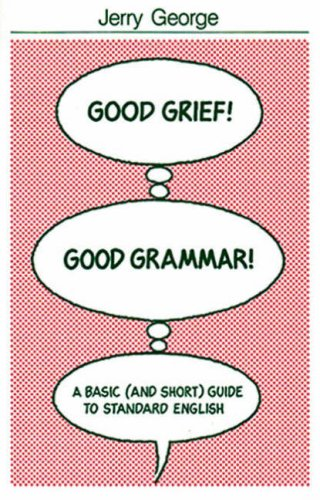 Good Grief! Good Grammar!: A Basic (and Short) Guide to Standard English: Jerry George