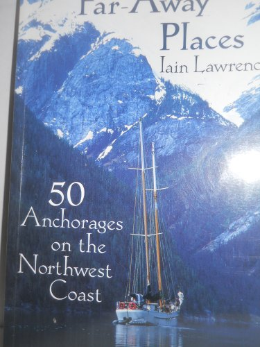 Far-Away Places: 50 Anchorages on the Northwest Coast: Lawrence, Iain