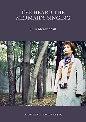 I've Heard the Mermaids Singing: A Queer Film Classic (Queer Film Classics): Mendenhall, Julia