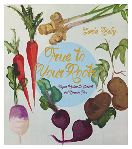 9781551525884: True to Your Roots: Vegan Recipes to Comfort and Nourish You