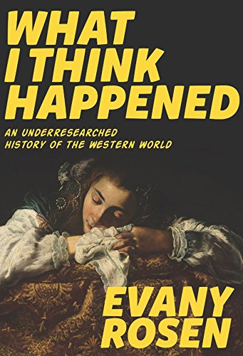 What I Think Happened: An Underresearched History: Evany Rosen