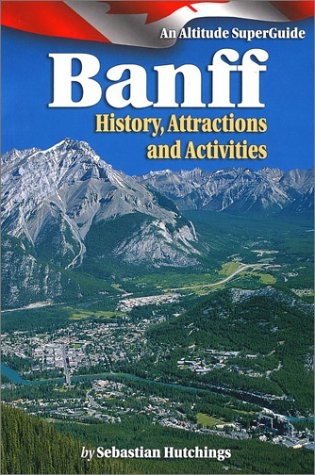 Banff: History Attractions, Activites: An Altitude SuperGuide (Western Canada SuperGuide): ...