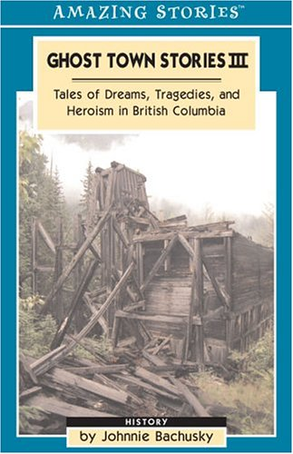 9781551539843: Ghost Town Stories III : Tales Of Dreams, Tragedies And Heroism in British Columbia (Amazing Stories)