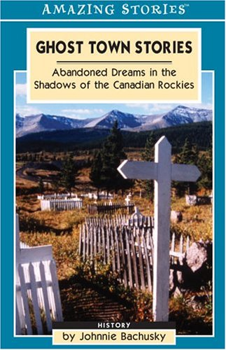 Ghost Town Stories: Abandoned Dreams In The Shadows Of The Canadian Rockies (Amazing Stories) (...