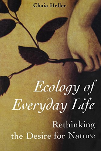 Ecology of Everyday Life: Rethinking the Desire for Nature: Heller, Chaia