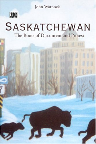 Saskatchewan: The Roots of Discontent and Protest: Warnock, John W.