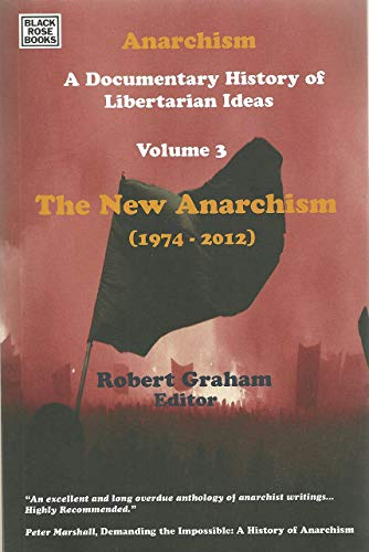9781551643373: Anarchism: A Documentary History of Libertarian Ideas: Volume Three: The New Anarchism (1974-2013)