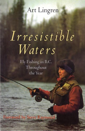 Irresistible Water: Fly Fishing in Bc Throughout the Year: Art Lingren