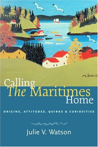 Calling the Maritimes Home: Origins, Attitudes, Quirks,: Watson, Julie V.