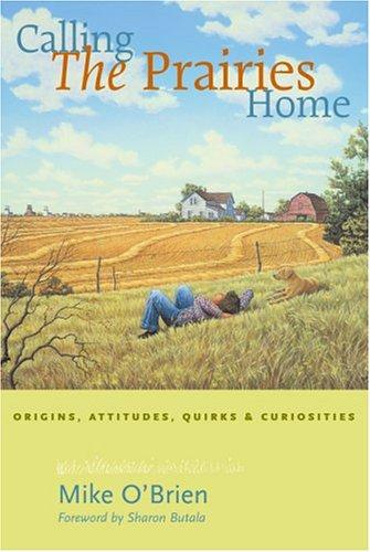 Calling the Prairies Home: Origins, Attitudes, Quirks,: O'Brien, Mike