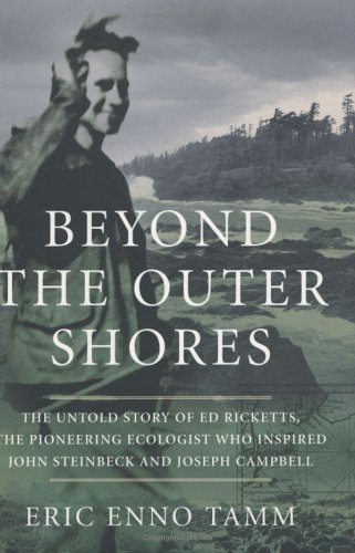 Beyond the Outer Shores : The Untold Odyssey of Ed Ricketts, the Pioneering Ecologist Who Inspired ...