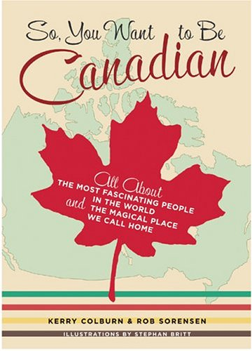 9781551927497: So, You Want to Be Canadian: All About the Most Fascinating People in the World and the Magical Place They Call Home