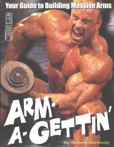 Arm-A-Gettin': Your Guide to Building Massive Arms: Robert Kennedy