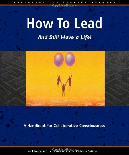 How to Lead and Still Have a Life!: A Handbook for Collaborative Consciousness: Ian Johnson, Karen ...