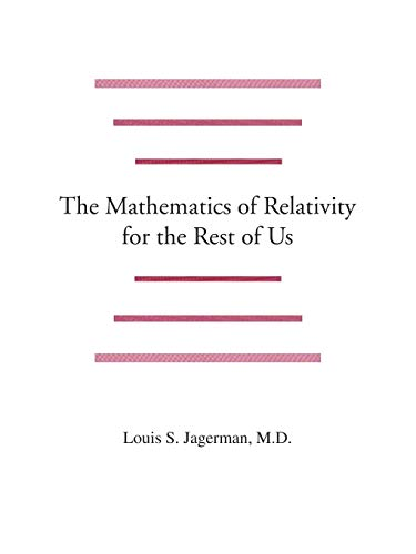 The Mathematics of Relativity for the Rest of Us: Dr. Louis Jagerman M.D.