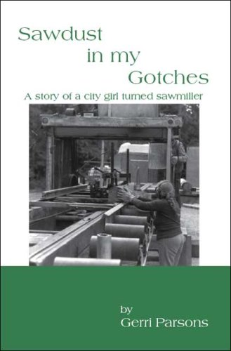 SAWDUST IN MY GOTCHES. a Story of a City Girl Turned Sawmiller: Parsons, Gerri