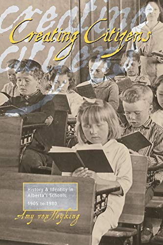 Creating Citizens History and Identity in Albertas Schools, 1905 to 1980: Amy Von Heyking