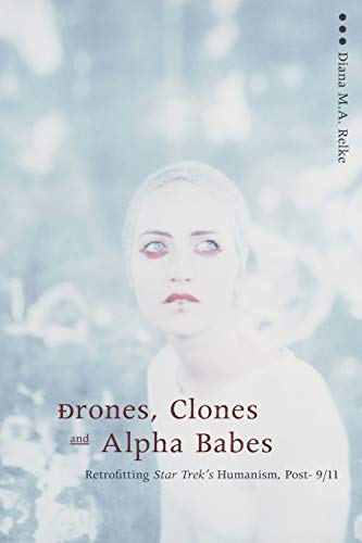 Drones, Clones, and Alpha Babes Retrofitting Star Treks Humanism, Post -911: Diana Relke