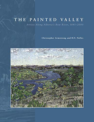 The Painted Valley: Artists Along Alberta's Bow River, 1845-2000: Armstrong, Christopher, ...