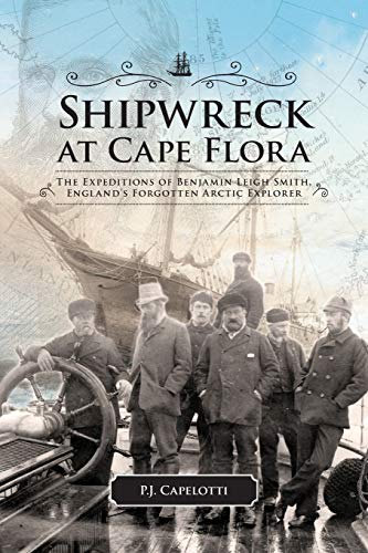 Shipwreck at Cape Flora: The Expeditions of Benjamin Leigh Smith, Englands Forgotten Arctic ...
