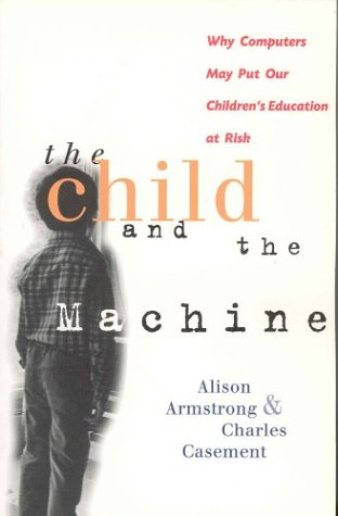 The Child and the Machine: Why Computers Put Children's Education at Risk (9781552630044) by Charles Casement; Alison Armstrong