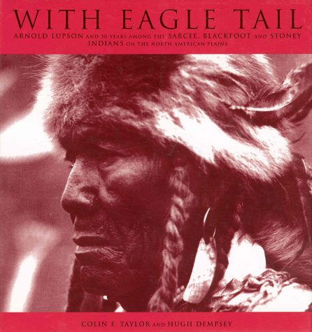 9781552630761: With Eagle Tail: Arnold Lupson and 30 Years Among the Sarcee, Blackfoot and Stoney Indians on the North American Plains
